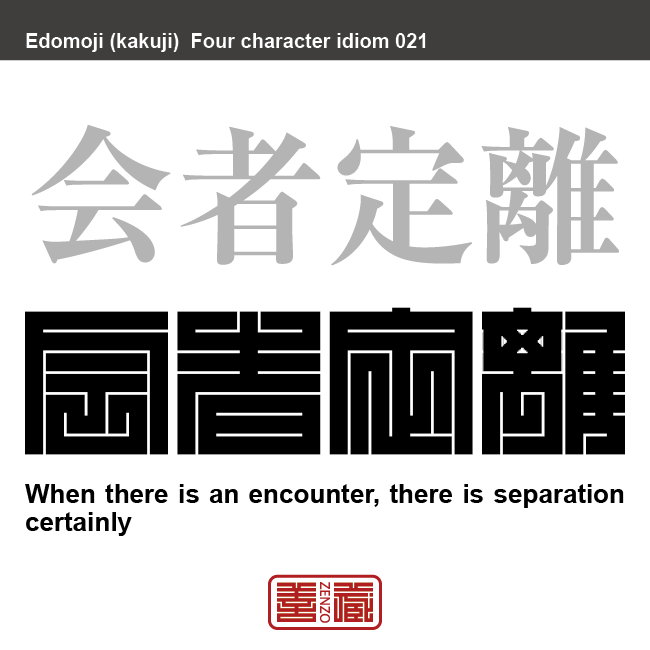 会者定離 えしゃ-じょうり 出会いがあれば、必ず別れがあるということ。仏教用語