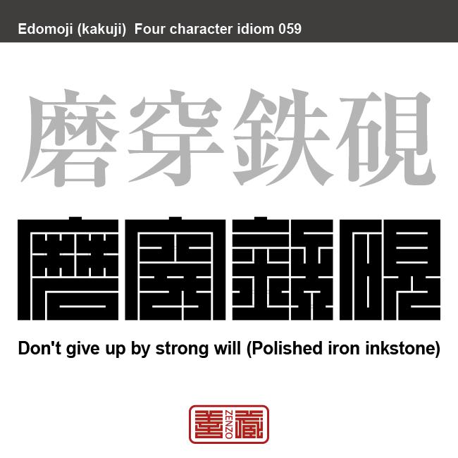 磨穿鉄硯 ません-てっけん 目的の達成まで諦めないこと(鉄の硯に穴が空くまで墨をすり勉強する)