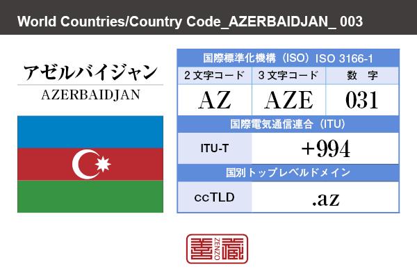 国名:アゼルバイジャン/AZERBAIDJAN 国際標準化機構 ISO 3166-1 [ 2文字コード:AZ , 3文字コード:AZE , 数字:031 ] 国際電気通信連合 ITU-T:+994 国別トップレベルドメイン ccTLD:.az