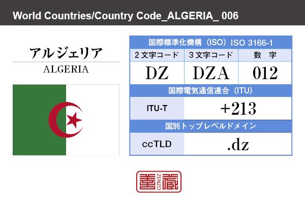 国名:アルジェリア/ALGERIA 国際標準化機構 ISO 3166-1 [ 2文字コード:DZ , 3文字コード:DZA , 数字:012 ] 国際電気通信連合 ITU-T:+213 国別トップレベルドメイン ccTLD:.dz