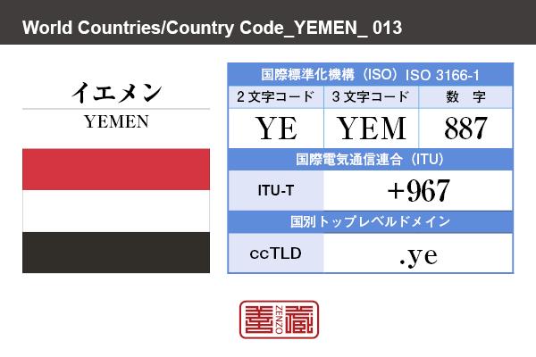 国名:イエメン/YEMEN 国際標準化機構 ISO 3166-1 [ 2文字コード:YE , 3文字コード:YEM , 数字:887 ] 国際電気通信連合 ITU-T:+967 国別トップレベルドメイン ccTLD:.ye