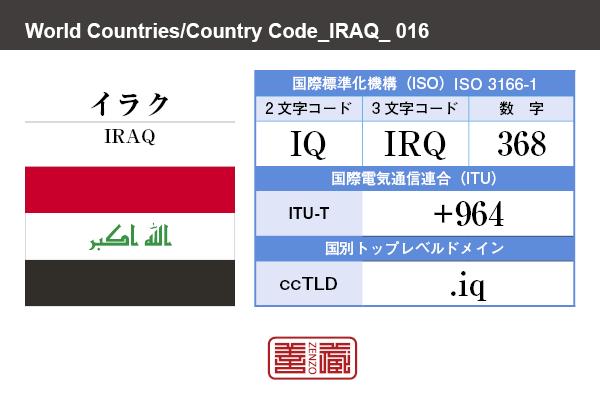 国名:イラク/IRAQ 国際標準化機構 ISO 3166-1 [ 2文字コード:IQ , 3文字コード:IRQ , 数字:368 ] 国際電気通信連合 ITU-T:+964 国別トップレベルドメイン ccTLD:.iq