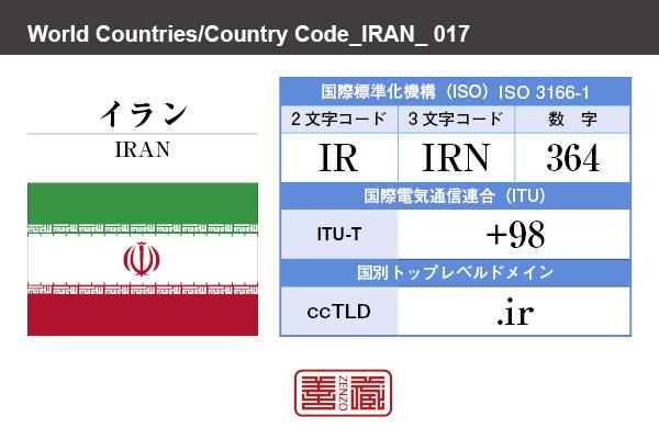 国名:イラン/IRAN 国際標準化機構 ISO 3166-1 [ 2文字コード:IR , 3文字コード:IRN , 数字:364 ] 国際電気通信連合 ITU-T:+98 国別トップレベルドメイン ccTLD:.ir