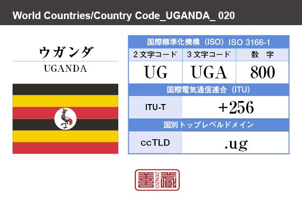 国名:ウガンダ/UGANDA 国際標準化機構 ISO 3166-1 [ 2文字コード:UG , 3文字コード:UGA , 数字:800 ] 国際電気通信連合 ITU-T:+256 国別トップレベルドメイン ccTLD:.ug