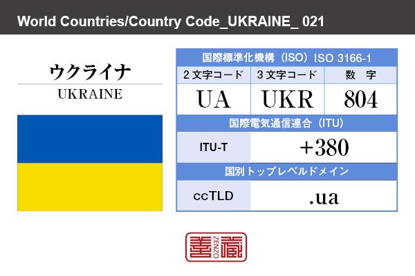 国名:ウクライナ/UKRAINE 国際標準化機構 ISO 3166-1 [ 2文字コード:UA , 3文字コード:UKR , 数字:804 ] 国際電気通信連合 ITU-T:+380 国別トップレベルドメイン ccTLD:.ua