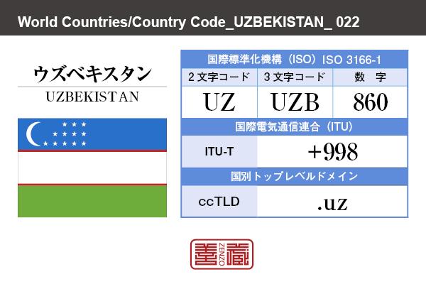 国名:ウズベキスタン/UZBEKISTAN 国際標準化機構 ISO 3166-1 [ 2文字コード:UZ , 3文字コード:UZB , 数字:860 ] 国際電気通信連合 ITU-T:+998 国別トップレベルドメイン ccTLD:.uz