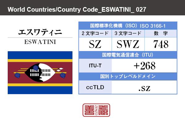 国名:エスワティニ/ESWATINI 国際標準化機構 ISO 3166-1 [ 2文字コード:SZ , 3文字コード:SWZ , 数字:748 ] 国際電気通信連合 ITU-T:+268 国別トップレベルドメイン ccTLD:.sz