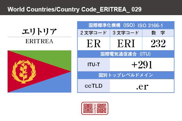 国名:エリトリア/ERITREA 国際標準化機構 ISO 3166-1 [ 2文字コード:ER , 3文字コード:ERI , 数字:232 ] 国際電気通信連合 ITU-T:+291 国別トップレベルドメイン ccTLD:.er