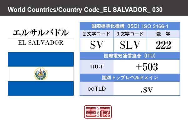 国名:エルサルバドル/EL SALVADOR 国際標準化機構 ISO 3166-1 [ 2文字コード:SV , 3文字コード:SLV , 数字:222 ] 国際電気通信連合 ITU-T:+503 国別トップレベルドメイン ccTLD:.sv