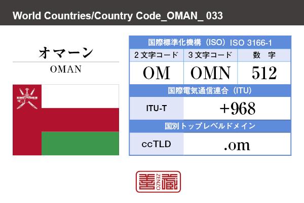 国名:オマーン/OMAN 国際標準化機構 ISO 3166-1 [ 2文字コード:OM , 3文字コード:OMN , 数字:512 ] 国際電気通信連合 ITU-T:+968 国別トップレベルドメイン ccTLD:.om