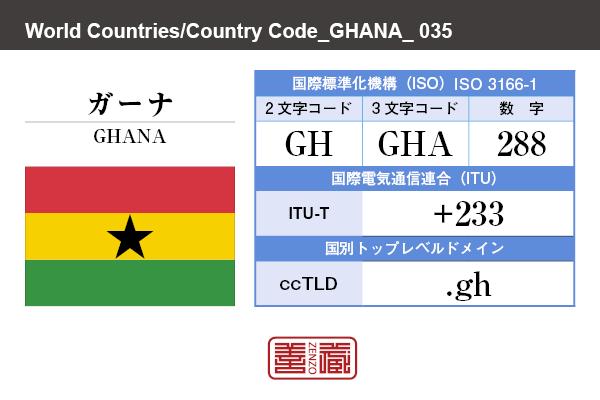 国名:ガーナ/GHANA 国際標準化機構 ISO 3166-1 [ 2文字コード:GH , 3文字コード:GHA , 数字:288 ] 国際電気通信連合 ITU-T:+233 国別トップレベルドメイン ccTLD:.gh