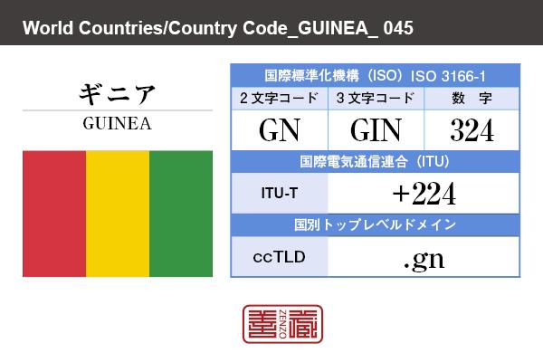 国名:ギニア/GUINEA 国際標準化機構 ISO 3166-1 [ 2文字コード:GN , 3文字コード:GIN , 数字:324 ] 国際電気通信連合 ITU-T:+224 国別トップレベルドメイン ccTLD:.gn