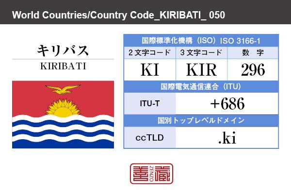 国名:キリバス/KIRIBATI 国際標準化機構 ISO 3166-1 [ 2文字コード:KI , 3文字コード:KIR , 数字:296 ] 国際電気通信連合 ITU-T:+686 国別トップレベルドメイン ccTLD:.ki