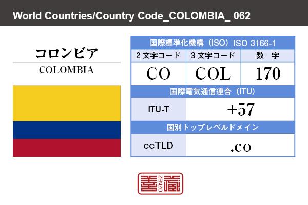 国名:コロンビア/COLOMBIA 国際標準化機構 ISO 3166-1 [ 2文字コード:CO , 3文字コード:COL , 数字:170 ] 国際電気通信連合 ITU-T:+57 国別トップレベルドメイン ccTLD:.co