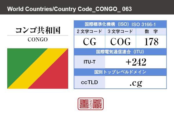 国名:コンゴ共和国/CONGO 国際標準化機構 ISO 3166-1 [ 2文字コード:CG , 3文字コード:COG , 数字:178 ] 国際電気通信連合 ITU-T:+242 国別トップレベルドメイン ccTLD:.cg