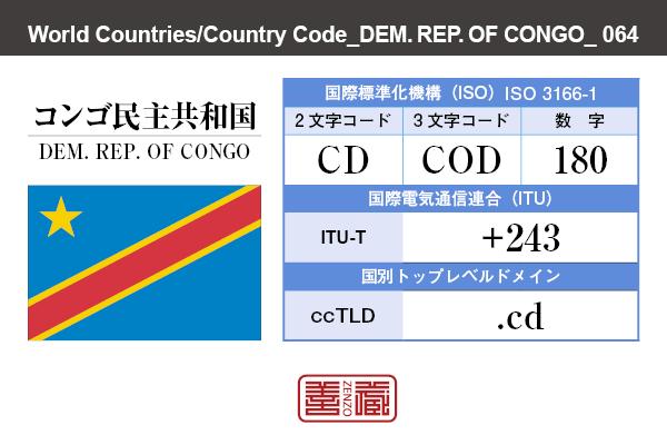 国名:コンゴ民主共和国/DEM. REP. OF CONGO 国際標準化機構 ISO 3166-1 [ 2文字コード:CD , 3文字コード:COD , 数字:180 ] 国際電気通信連合 ITU-T:+243 国別トップレベルドメイン ccTLD:.cd