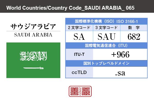 国名:サウジアラビア/SAUDI ARABIA 国際標準化機構 ISO 3166-1 [ 2文字コード:SA , 3文字コード:SAU , 数字:682 ] 国際電気通信連合 ITU-T:+966 国別トップレベルドメイン ccTLD:.sa