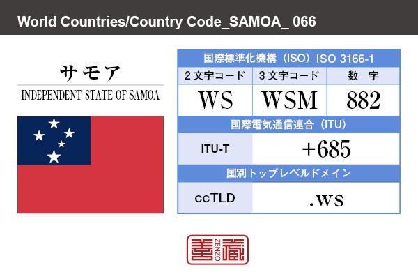 国名:サモア/INDEPENDENT STATE OF SAMOA 国際標準化機構 ISO 3166-1 [ 2文字コード:WS , 3文字コード:WSM , 数字:882 ] 国際電気通信連合 ITU-T:+685 国別トップレベルドメイン ccTLD:.ws