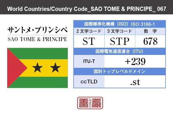 国名:サントメ・プリンシペ/SAO TOME & PRINCIPE 国際標準化機構 ISO 3166-1 [ 2文字コード:ST , 3文字コード:STP , 数字:678 ] 国際電気通信連合 ITU-T:+239 国別トップレベルドメイン ccTLD:.st
