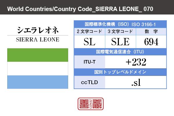 国名:シエラレオネ/SIERRA LEONE 国際標準化機構 ISO 3166-1 [ 2文字コード:SL , 3文字コード:SLE , 数字:694 ] 国際電気通信連合 ITU-T:+232 国別トップレベルドメイン ccTLD:.sl