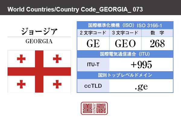 国名:ジョージア/GEORGIA 国際標準化機構 ISO 3166-1 [ 2文字コード:GE , 3文字コード:GEO , 数字:268 ] 国際電気通信連合 ITU-T:+995 国別トップレベルドメイン ccTLD:.ge
