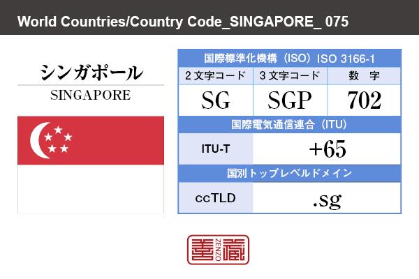 国名:シンガポール/SINGAPORE 国際標準化機構 ISO 3166-1 [ 2文字コード:SG , 3文字コード:SGP , 数字:702 ] 国際電気通信連合 ITU-T:+65 国別トップレベルドメイン ccTLD:.sg