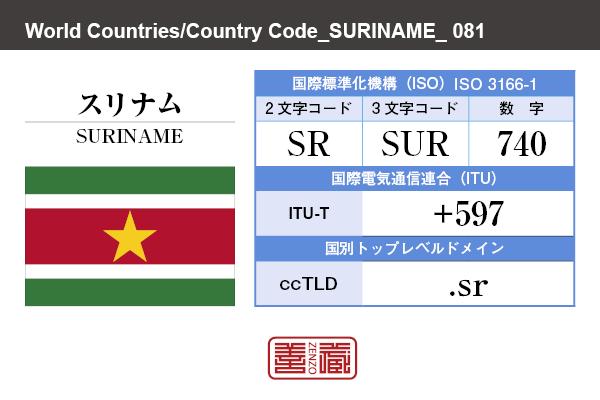 国名:スリナム/SURINAME 国際標準化機構 ISO 3166-1 [ 2文字コード:SR , 3文字コード:SUR , 数字:740 ] 国際電気通信連合 ITU-T:+597 国別トップレベルドメイン ccTLD:.sr