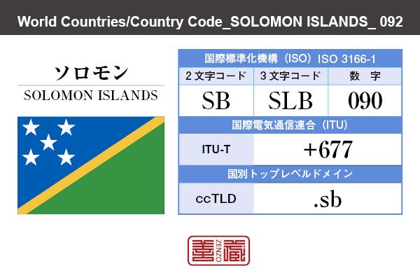 国名:ソロモン/SOLOMON ISLANDS 国際標準化機構 ISO 3166-1 [ 2文字コード:SB , 3文字コード:SLB , 数字:090 ] 国際電気通信連合 ITU-T:+677 国別トップレベルドメイン ccTLD:.sb