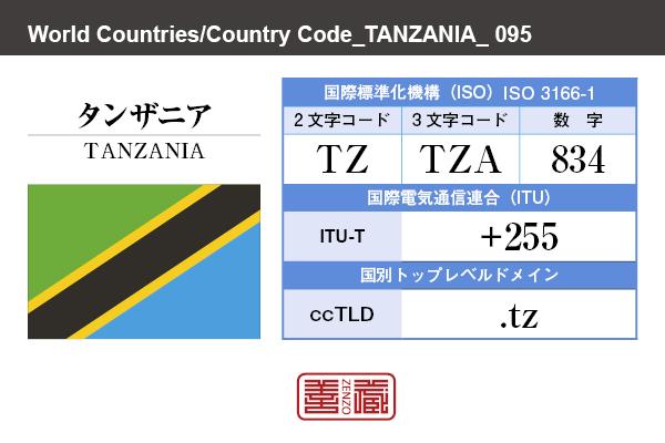 国名:タンザニア/TANZANIA 国際標準化機構 ISO 3166-1 [ 2文字コード:TZ , 3文字コード:TZA , 数字:834 ] 国際電気通信連合 ITU-T:+255 国別トップレベルドメイン ccTLD:.tz