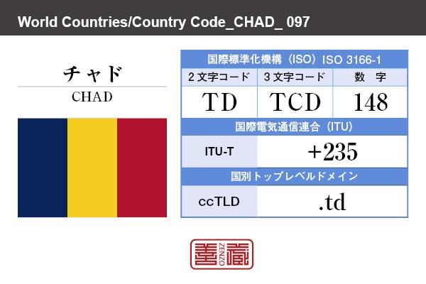 国名:チャド/CHAD 国際標準化機構 ISO 3166-1 [ 2文字コード:TD , 3文字コード:TCD , 数字:148 ] 国際電気通信連合 ITU-T:+235 国別トップレベルドメイン ccTLD:.td