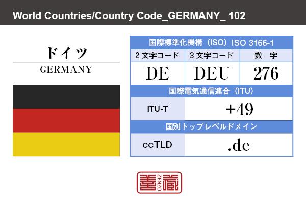 国名:ドイツ/GERMANY 国際標準化機構 ISO 3166-1 [ 2文字コード:DE , 3文字コード:DEU , 数字:276 ] 国際電気通信連合 ITU-T:+49 国別トップレベルドメイン ccTLD:.de