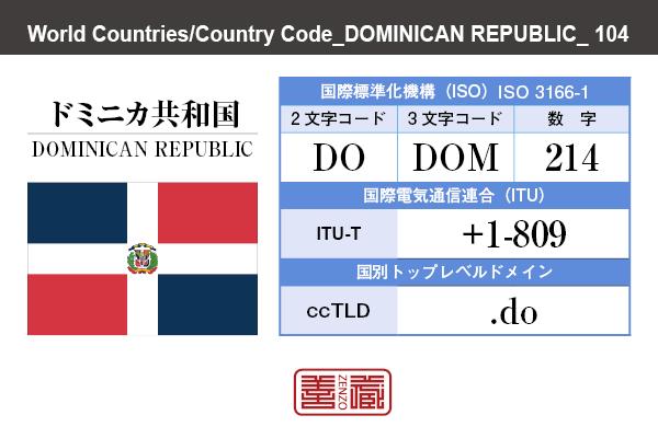 国名:ドミニカ共和国/DOMINICAN REPUBLIC 国際標準化機構 ISO 3166-1 [ 2文字コード:DO , 3文字コード:DOM , 数字:214 ] 国際電気通信連合 ITU-T:+1-809 国別トップレベルドメイン ccTLD:.do