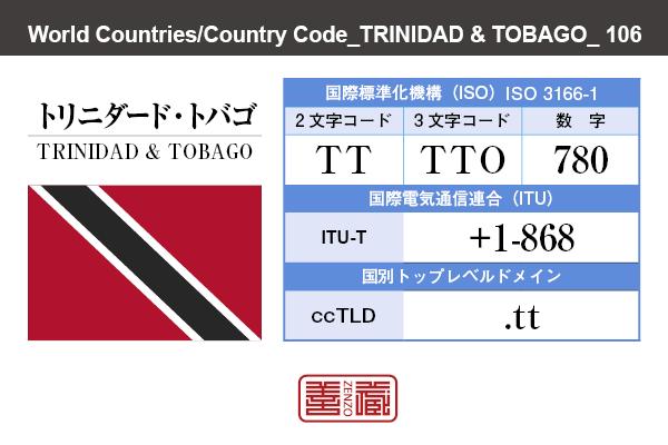 国名:トリニダード・トバゴ/TRINIDAD & TOBAGO 国際標準化機構 ISO 3166-1 [ 2文字コード:TT , 3文字コード:TTO , 数字:780 ] 国際電気通信連合 ITU-T:+1-868 国別トップレベルドメイン ccTLD:.tt