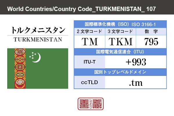 国名:トルクメニスタン/TURKMENISTAN 国際標準化機構 ISO 3166-1 [ 2文字コード:TM , 3文字コード:TKM , 数字:795 ] 国際電気通信連合 ITU-T:+993 国別トップレベルドメイン ccTLD:.tm