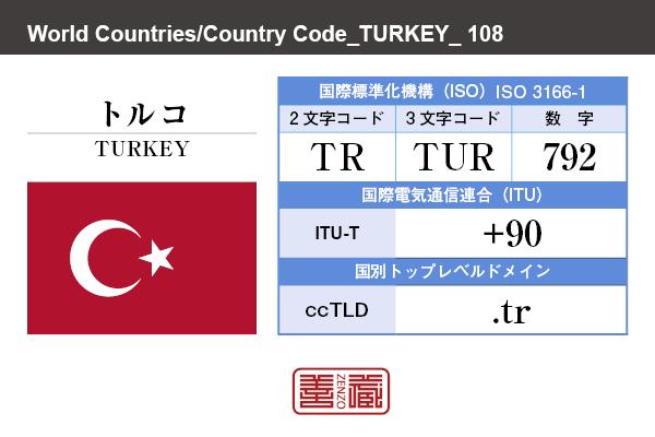 国名:トルコ/TURKEY 国際標準化機構 ISO 3166-1 [ 2文字コード:TR , 3文字コード:TUR , 数字:792 ] 国際電気通信連合 ITU-T:+90 国別トップレベルドメイン ccTLD:.tr