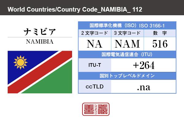 国名:ナミビア/NAMIBIA 国際標準化機構 ISO 3166-1 [ 2文字コード:NA , 3文字コード:NAM , 数字:516 ] 国際電気通信連合 ITU-T:+264 国別トップレベルドメイン ccTLD:.na