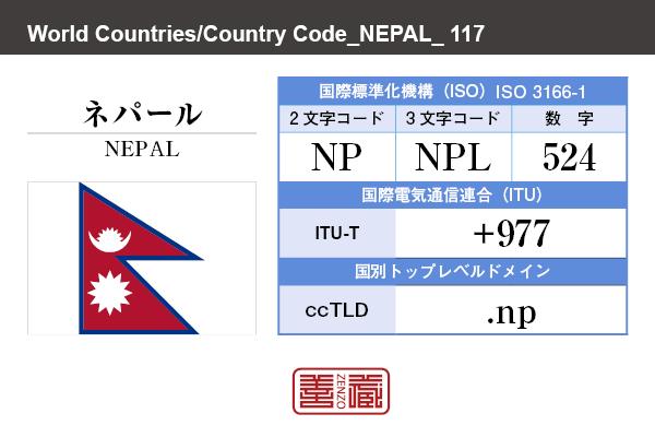 国名:ネパール/NEPAL 国際標準化機構 ISO 3166-1 [ 2文字コード:NP , 3文字コード:NPL , 数字:524 ] 国際電気通信連合 ITU-T:+977 国別トップレベルドメイン ccTLD:.np