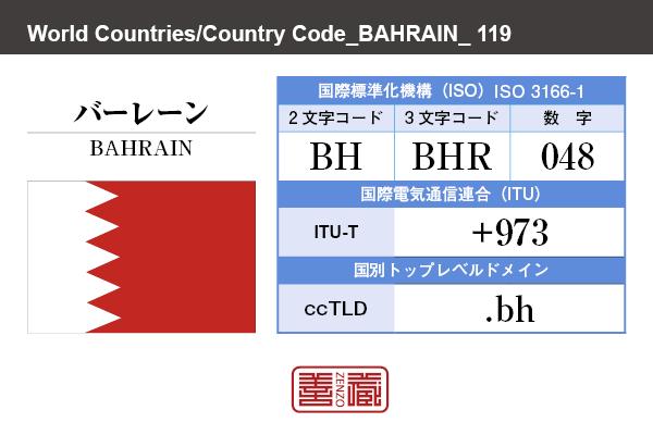 国名:バーレーン/BAHRAIN 国際標準化機構 ISO 3166-1 [ 2文字コード:BH , 3文字コード:BHR , 数字:048 ] 国際電気通信連合 ITU-T:+973 国別トップレベルドメイン ccTLD:.bh