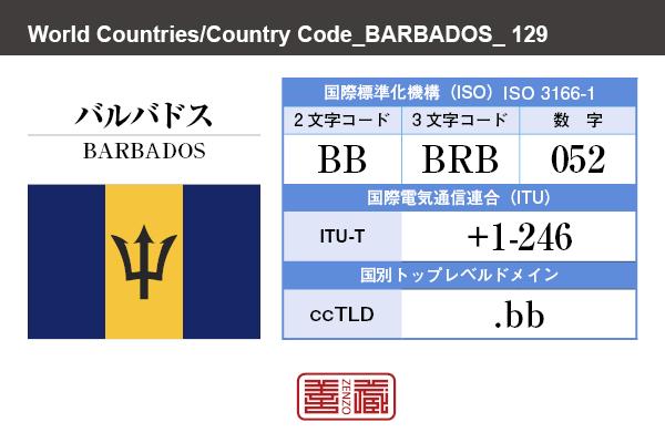 国名:バルバドス/BARBADOS 国際標準化機構 ISO 3166-1 [ 2文字コード:BB , 3文字コード:BRB , 数字:052 ] 国際電気通信連合 ITU-T:+1-246 国別トップレベルドメイン ccTLD:.bb