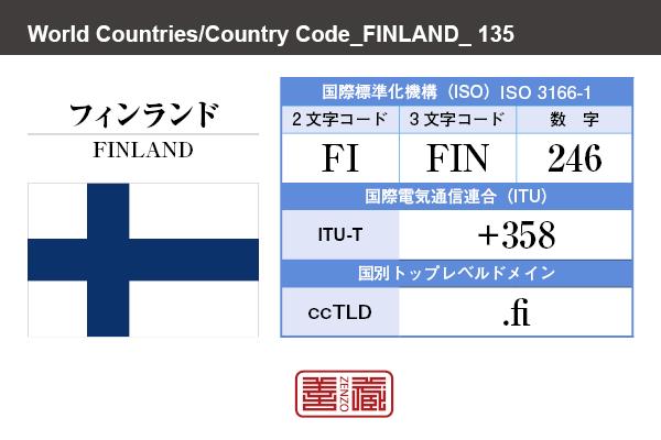 国名:フィンランド/FINLAND 国際標準化機構 ISO 3166-1 [ 2文字コード:FI , 3文字コード:FIN , 数字:246 ] 国際電気通信連合 ITU-T:+358 国別トップレベルドメイン ccTLD:.fi