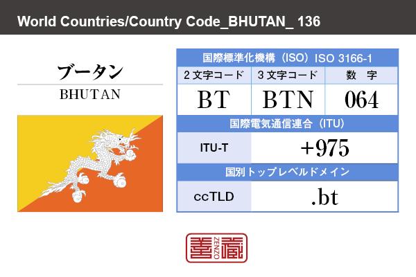 国名:ブータン/BHUTAN 国際標準化機構 ISO 3166-1 [ 2文字コード:BT , 3文字コード:BTN , 数字:064 ] 国際電気通信連合 ITU-T:+975 国別トップレベルドメイン ccTLD:.bt