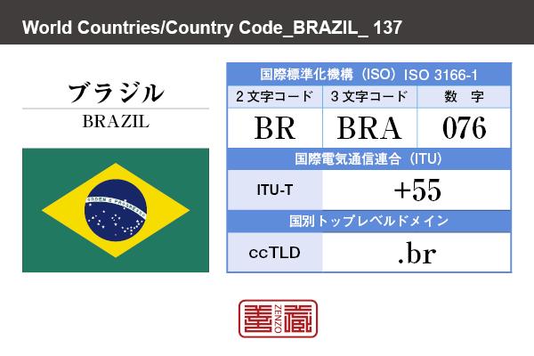 国名:ブラジル/BRAZIL 国際標準化機構 ISO 3166-1 [ 2文字コード:BR , 3文字コード:BRA , 数字:076 ] 国際電気通信連合 ITU-T:+55 国別トップレベルドメイン ccTLD:.br
