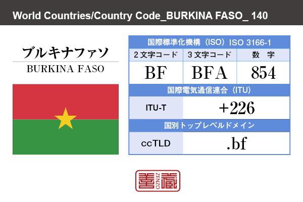 国名:ブルキナファソ/BURKINA FASO 国際標準化機構 ISO 3166-1 [ 2文字コード:BF , 3文字コード:BFA , 数字:854 ] 国際電気通信連合 ITU-T:+226 国別トップレベルドメイン ccTLD:.bf