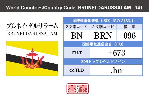 国名:ブルネイ・ダルサラーム/BRUNEI DARUSSALAM 国際標準化機構 ISO 3166-1 [ 2文字コード:BN , 3文字コード:BRN , 数字:096 ] 国際電気通信連合 ITU-T:+673 国別トップレベルドメイン ccTLD:.bn