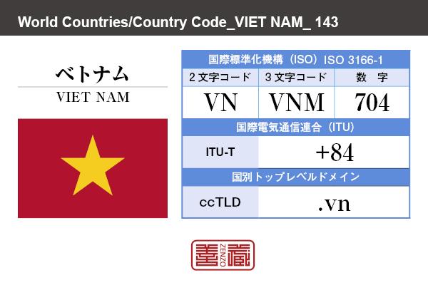 国名:ベトナム/VIET NAM 国際標準化機構 ISO 3166-1 [ 2文字コード:VN , 3文字コード:VNM , 数字:704 ] 国際電気通信連合 ITU-T:+84 国別トップレベルドメイン ccTLD:.vn