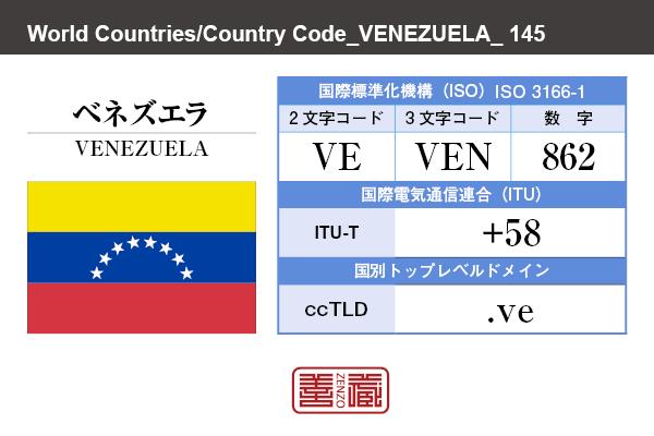 国名:ベネズエラ/VENEZUELA 国際標準化機構 ISO 3166-1 [ 2文字コード:VE , 3文字コード:VEN , 数字:862 ] 国際電気通信連合 ITU-T:+58 国別トップレベルドメイン ccTLD:.ve