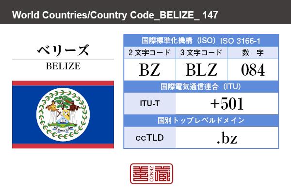 国名:ベリーズ/BELIZE 国際標準化機構 ISO 3166-1 [ 2文字コード:BZ , 3文字コード:BLZ , 数字:084 ] 国際電気通信連合 ITU-T:+501 国別トップレベルドメイン ccTLD:.bz
