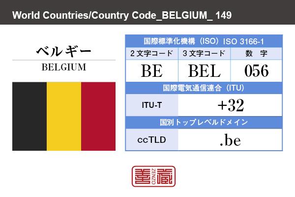 国名:ベルギー/BELGIUM 国際標準化機構 ISO 3166-1 [ 2文字コード:BE , 3文字コード:BEL , 数字:056 ] 国際電気通信連合 ITU-T:+32 国別トップレベルドメイン ccTLD:.be