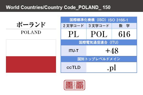 国名:ポーランド/POLAND 国際標準化機構 ISO 3166-1 [ 2文字コード:PL , 3文字コード:POL , 数字:616 ] 国際電気通信連合 ITU-T:+48 国別トップレベルドメイン ccTLD:.pl