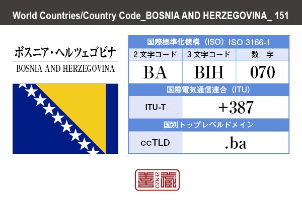 国名:ボスニア・ヘルツェゴビナ/BOSNIA AND HERZEGOVINA 国際標準化機構 ISO 3166-1 [ 2文字コード:BA , 3文字コード:BIH , 数字:070 ] 国際電気通信連合 ITU-T:+387 国別トップレベルドメイン ccTLD:.ba